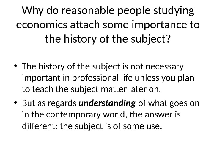 Why do reasonable people studying economics attach some importance to the history of the subject?