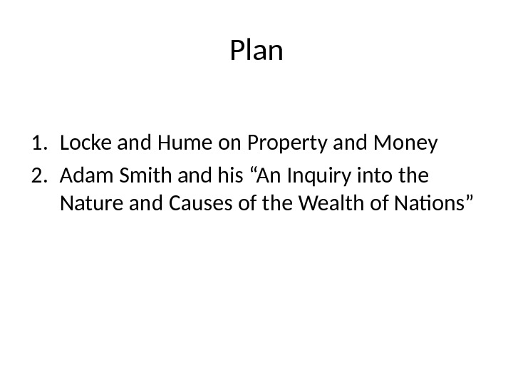 "Plan 1. Locke and Hume on Property and Money 2. Adam Smith and his ""An Inquiry"