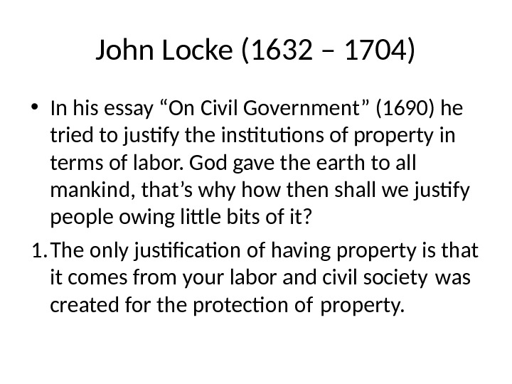 "John Locke (1632 – 1704) • In his essay ""On Civil Government"" (1690) he tried to"