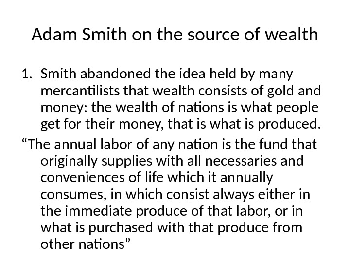Adam Smith on the source of wealth 1. Smith abandoned the idea held by many mercantilists
