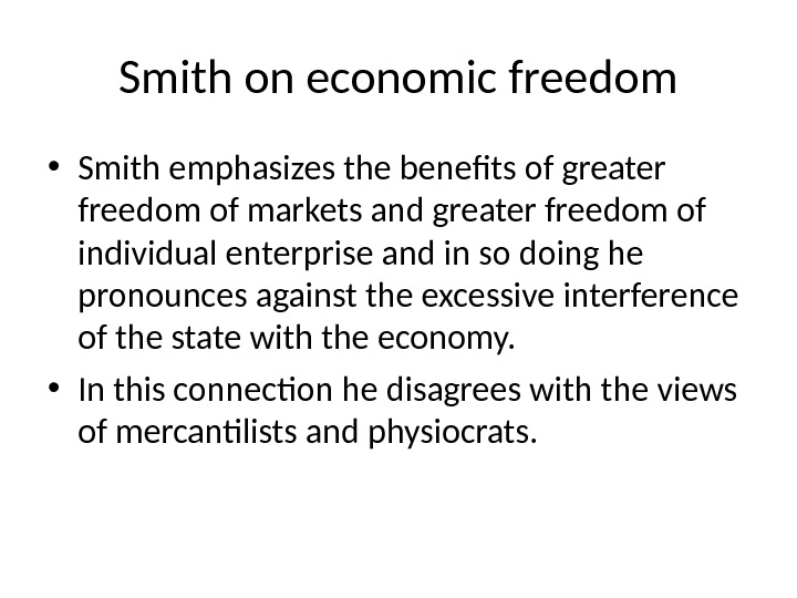 Smith on economic freedom • Smith emphasizes the benefits of greater freedom of markets and greater