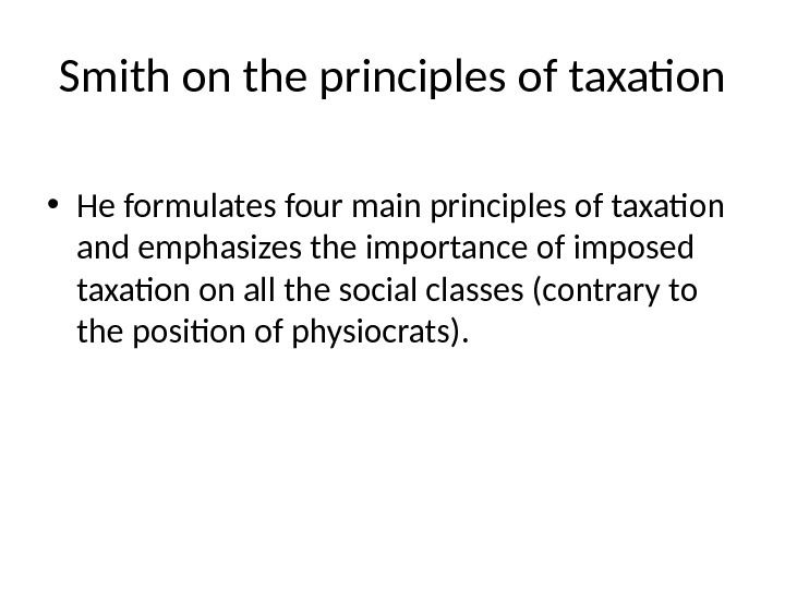 Smith on the principles of taxation • He formulates four main principles of taxation and emphasizes
