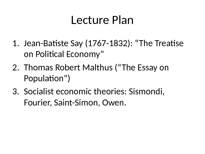 "Lecture Plan 1. Jean-Batiste Say (1767 -1832): ""The Treatise on Political Economy"" 2. Thomas Robert Malthus"