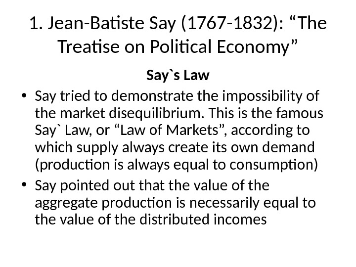 "1. Jean-Batiste Say (1767 -1832): ""The Treatise on Political Economy"" Say`s Law • Say tried to"