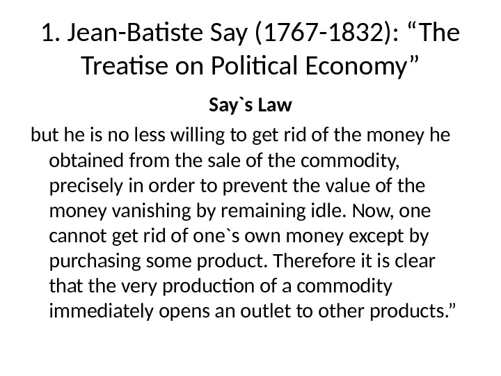 "1. Jean-Batiste Say (1767 -1832): ""The Treatise on Political Economy"" Say`s Law but he is no"