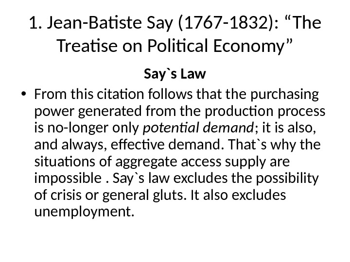 "1. Jean-Batiste Say (1767 -1832): ""The Treatise on Political Economy"" Say`s Law • From this citation"