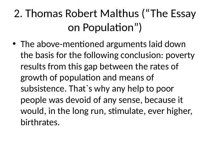 "2. Thomas Robert Malthus (""The Essay on Population"") • The above-mentioned arguments laid down the basis"