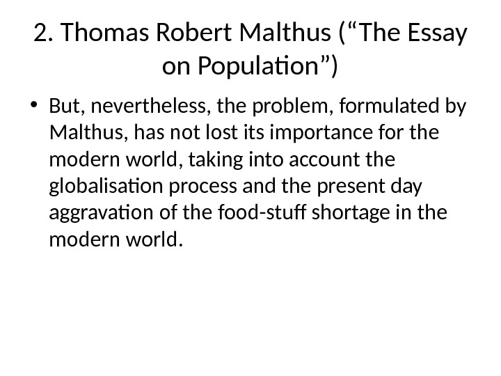 "2. Thomas Robert Malthus (""The Essay on Population"") • But, nevertheless, the problem, formulated by Malthus,"