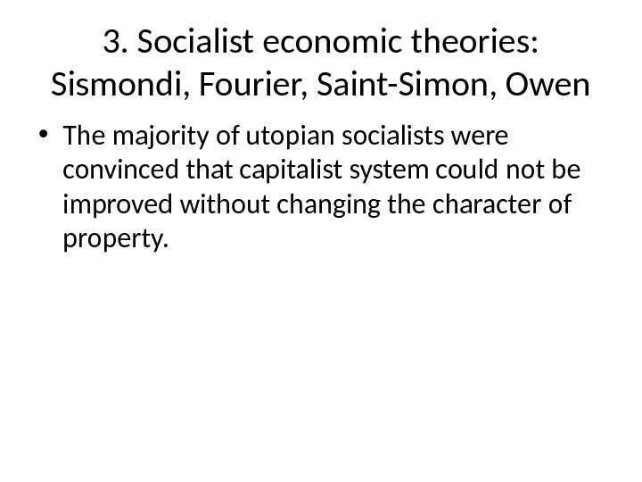 3. Socialist economic theories:  Sismondi, Fourier, Saint-Simon, Owen • The majority of utopian socialists were