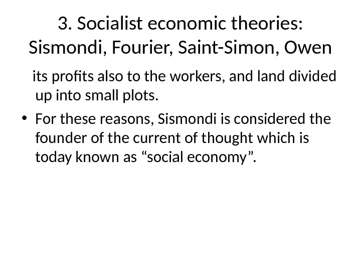 3. Socialist economic theories:  Sismondi, Fourier, Saint-Simon, Owen its profits also to the workers, and