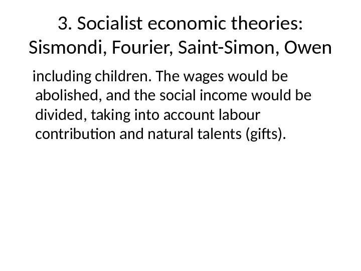 3. Socialist economic theories:  Sismondi, Fourier, Saint-Simon, Owen including children. The wages would be abolished,