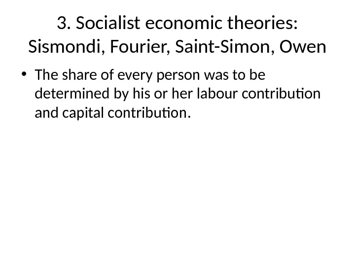 3. Socialist economic theories:  Sismondi, Fourier, Saint-Simon, Owen • The share of every person was