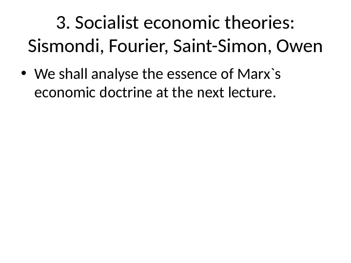 3. Socialist economic theories:  Sismondi, Fourier, Saint-Simon, Owen • We shall analyse the essence of
