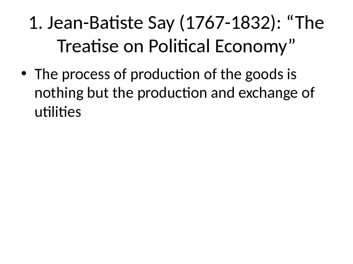 "1. Jean-Batiste Say (1767 -1832): ""The Treatise on Political Economy"" • The process of production of"