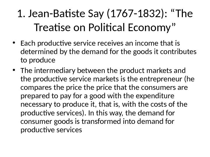 "1. Jean-Batiste Say (1767 -1832): ""The Treatise on Political Economy"" • Each productive service receives an"