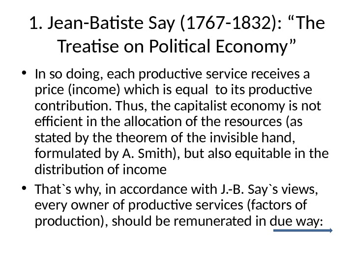"1. Jean-Batiste Say (1767 -1832): ""The Treatise on Political Economy"" • In so doing, each productive"