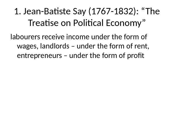 "1. Jean-Batiste Say (1767 -1832): ""The Treatise on Political Economy"" labourers receive income under the form"