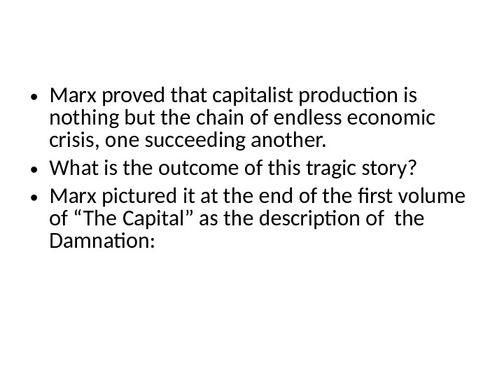 • Marx proved that capitalist production is nothing but the chain of endless economic crisis,