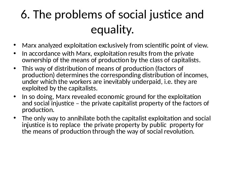 6. The problems of social justice and equality.  • Marx analyzed exploitation exclusively from scientific