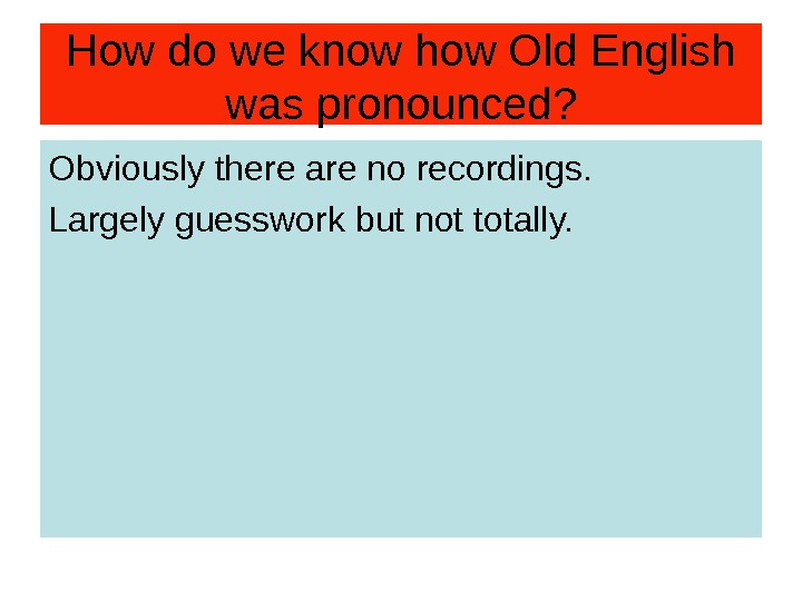 How do we know how Old English was pronounced? Obviously there are no recordings. Largely guesswork