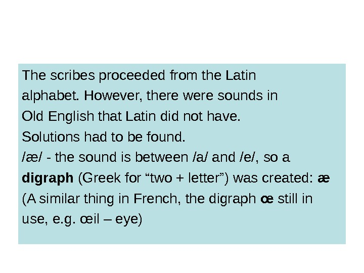 The scribes proceeded from the Latin alphabet. However, there were sounds in Old English that Latin