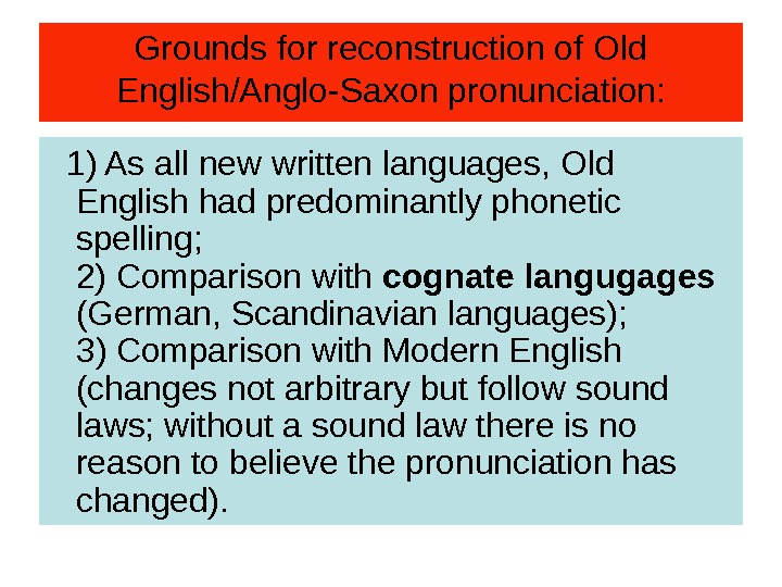 Grounds for reconstruction of Old English/Anglo-Saxon pronunciation: 1) As all new written languages, Old English had
