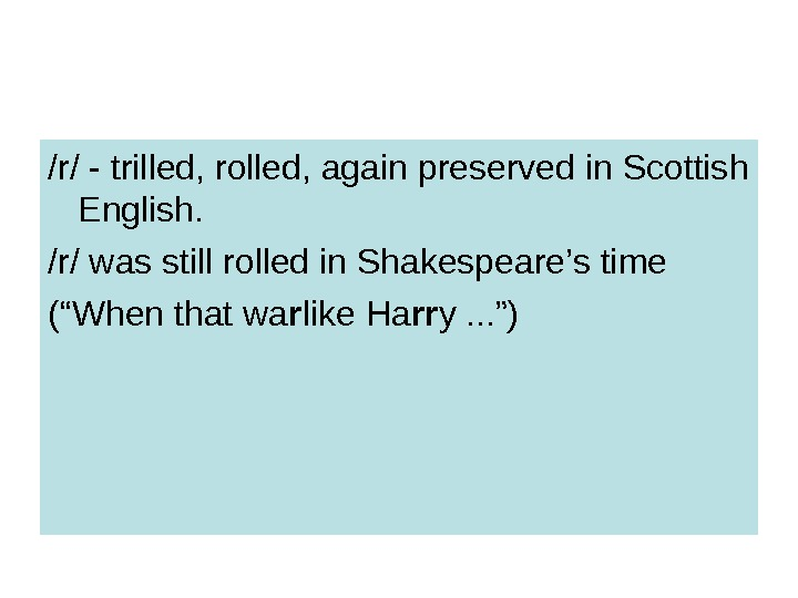 /r/ - trilled, rolled, again preserved in Scottish English.  /r/ was still rolled in Shakespeare's