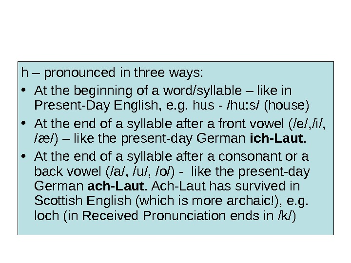 h – pronounced in three ways:  • At the beginning of a word/syllable – like