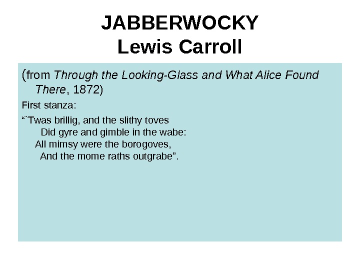 JABBERWOCKY Lewis Carroll ( from Through the Looking-Glass and What Alice Found There , 1872) First