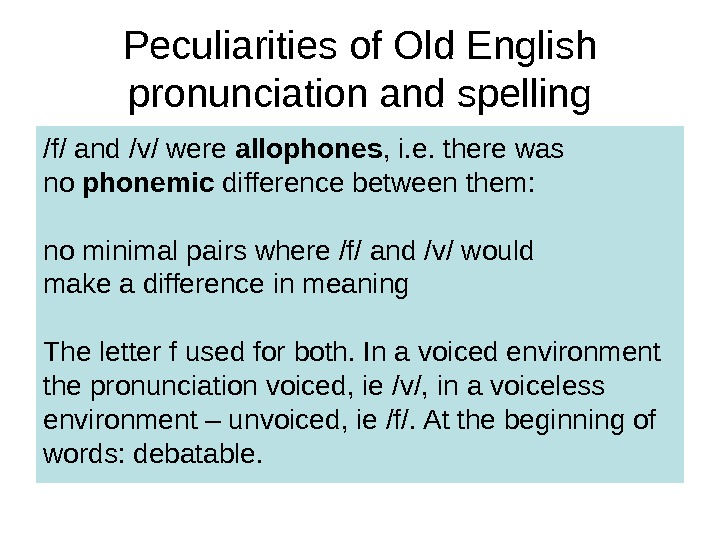 Peculiarities of Old English pronunciation and spelling /f/ and /v/ were allophones , i. e. there