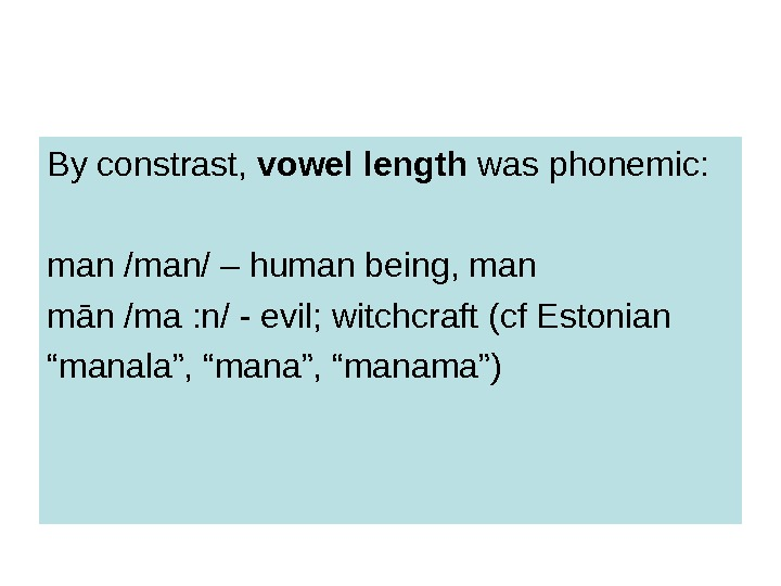 By constrast,  vowel length was phonemic: man /man/ – human being, man m ā n