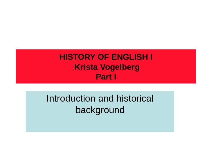 HISTORY OF ENGLISH I Krista Vogelberg Part I Introduction and historical background