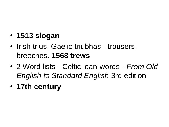 • 1513 slogan • Irish trius, Gaelic triubhas - trousers,  breeches.  1568 trews