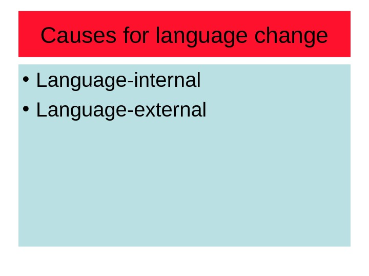 Causes for language change • Language-internal • Language-external