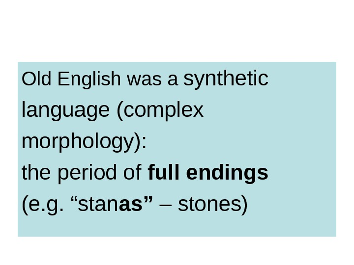 Old English was a  synthetic language (complex morphology): the period of full endings (e. g.