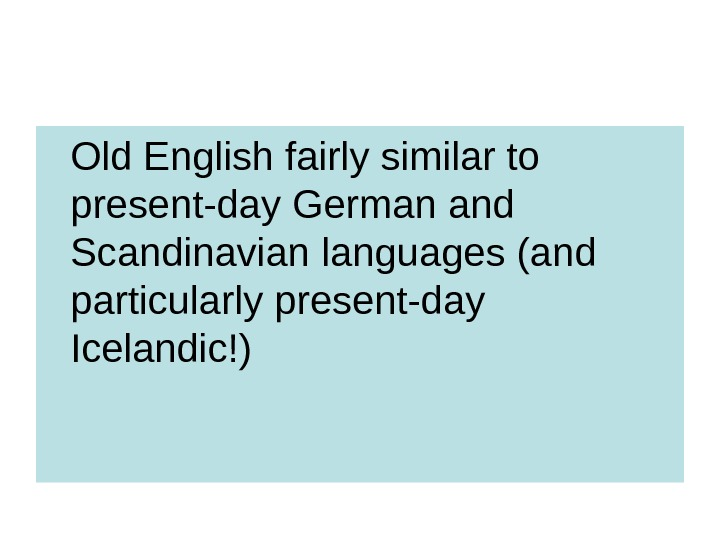 Old English fairly similar to present-day German and Scandinavian languages (and particularly present-day Icelandic!)