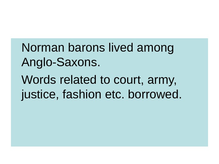 Norman barons lived among Anglo-Saxons. Words related to court, army,  justice, fashion etc. borrowed.