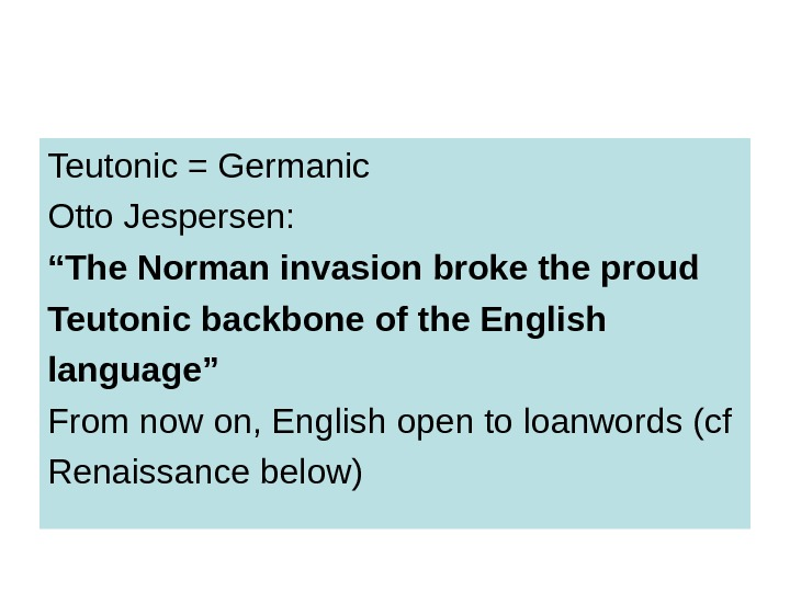 "Teutonic = Germanic Otto Jespersen: "" The Norman invasion broke the proud Teutonic backbone of the"