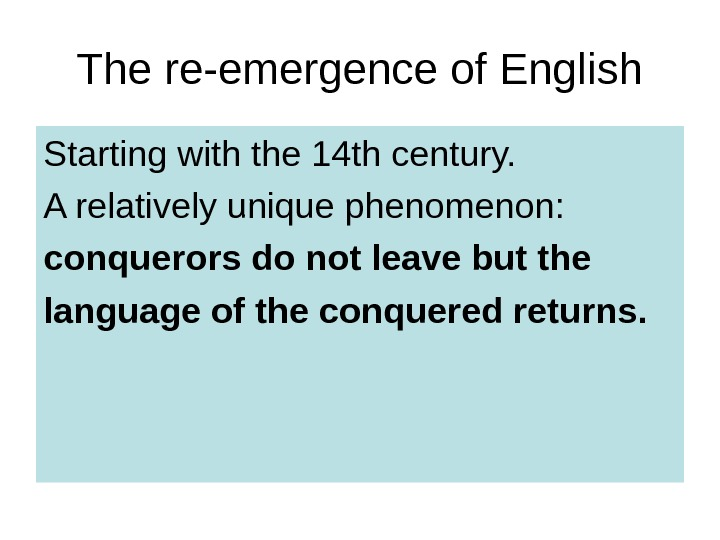 The re-emergence of English Starting with the 14 th century. A relatively unique phenomenon:  conquerors