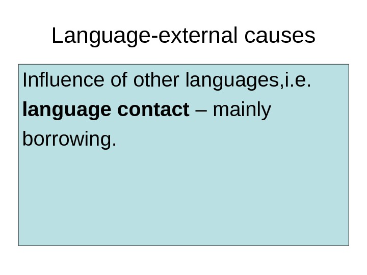 Language-external causes Influence of other languages, i. e.  language contact – mainly borrowing.
