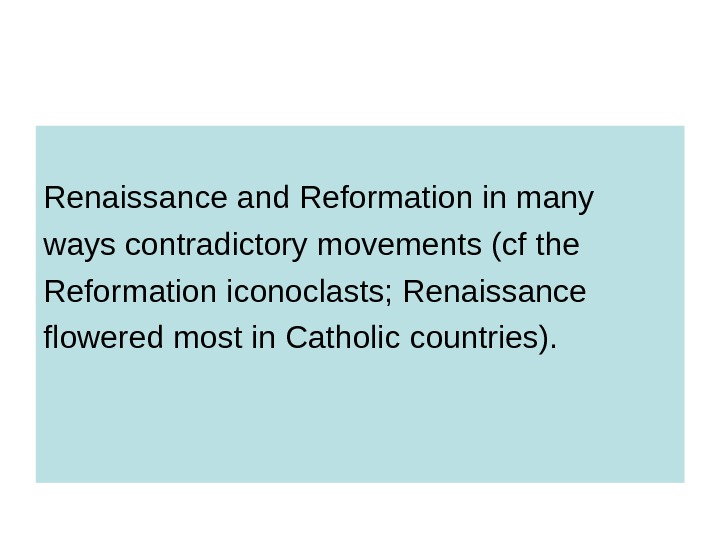Renaissance and Reformation in many ways contradictory movements (cf the Reformation iconoclasts; Renaissance flowered most