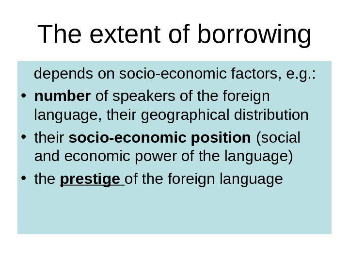 The extent of borrowing depends on socio-economic factors, e. g. :  • number of speakers