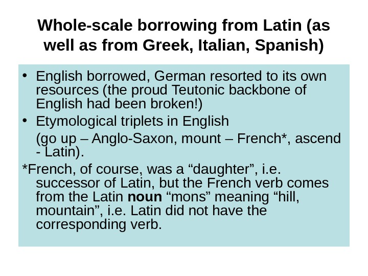 Whole-scale borrowing from Latin (as well as from Greek, Italian, Spanish) • English borrowed, German resorted