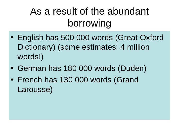 As a result of the abundant borrowing • English has 500 000 words (Great Oxford Dictionary)