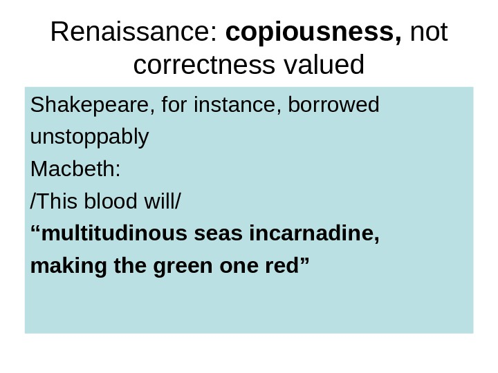 Renaissance:  copiousness,  not correctness  valued Shakepeare, for instance, borrowed unstoppably Macbeth: /This blood