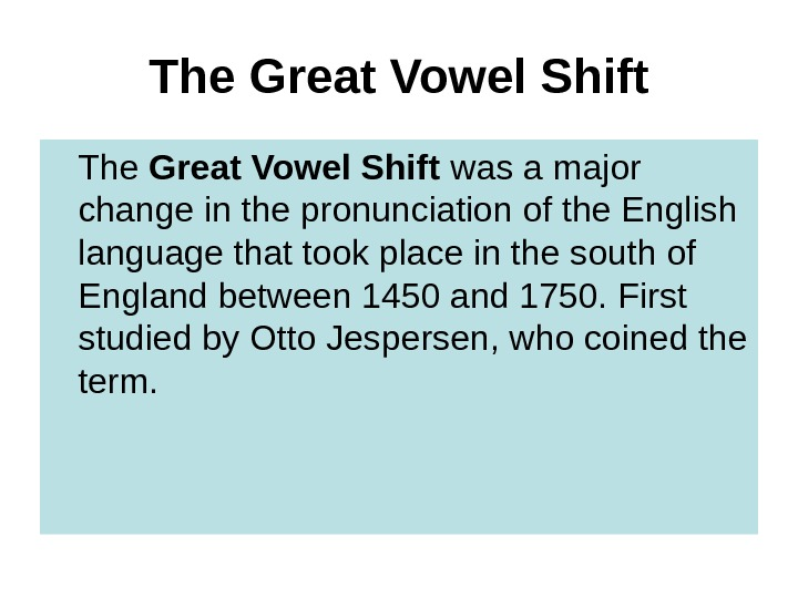 The  Great Vowel Shift The Great Vowel Shift was a major change in the pronunciation