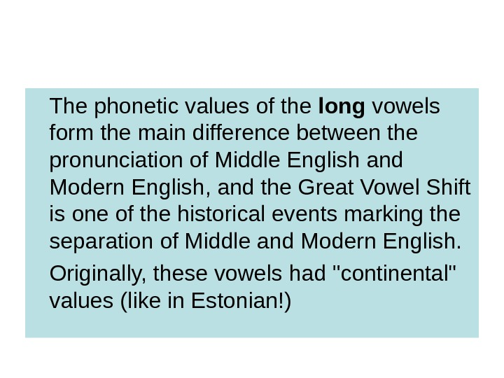 The phonetic values of the long vowels form the main difference between the pronunciation of Middle