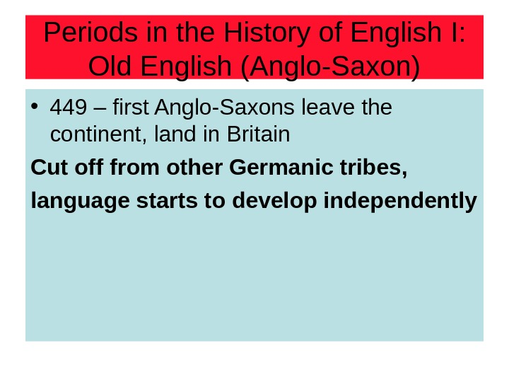 Periods in the History of English I: Old English (Anglo-Saxon) • 449 – first Anglo-Saxons leave