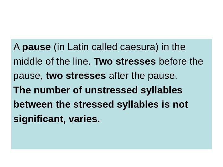 A pause (in Latin called caesura) in the middle of the line.  Two