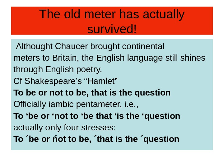 The old meter has actually survived!  Althought Chaucer brought continental meters to Britain,
